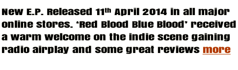 New E.P. Released 11th April 2014 in all major online stores. 'Red Blood Blue Blood' received a warm welcome on the indie scene gaining radio airplay and some great reviews more
