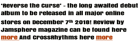 'Reverse the Curse' - the long awaited debut album to be released in all major online  stores on December 7th 2018! Review by  Jamsphere magazine can be found here   more And CrossRhythms here more