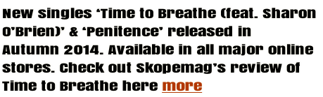 New singles 'Time to Breathe (feat. Sharon  O'Brien)' & 'Penitence' released in  Autumn 2014. Available in all major online stores. Check out Skopemag's review of Time to Breathe here more