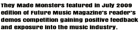 They Made Monsters featured in July 2009 edition of Future Music Magazine's reader's demos competition gaining positive feedback and exposure into the music industry.
